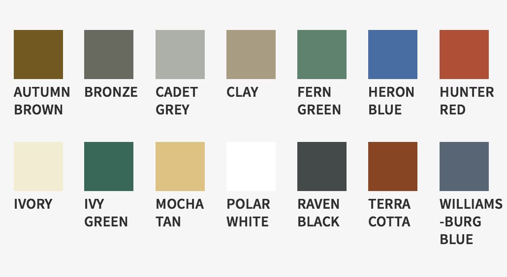Colors available: Autumn Brown, Bronze, Cadet Grey, Clay, Fern Green, Heron Blue, Hunter Red, Ivory, Ivy Green, Mocha Tan, Polar White, Raven Black, Terra Cotta, Williamsburg Blue